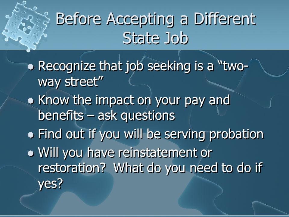 Before Accepting a Different State Job Recognize that job seeking is a two- way street Know the impact on your pay and benefits – ask questions Find out if you will be serving probation Will you have reinstatement or restoration.