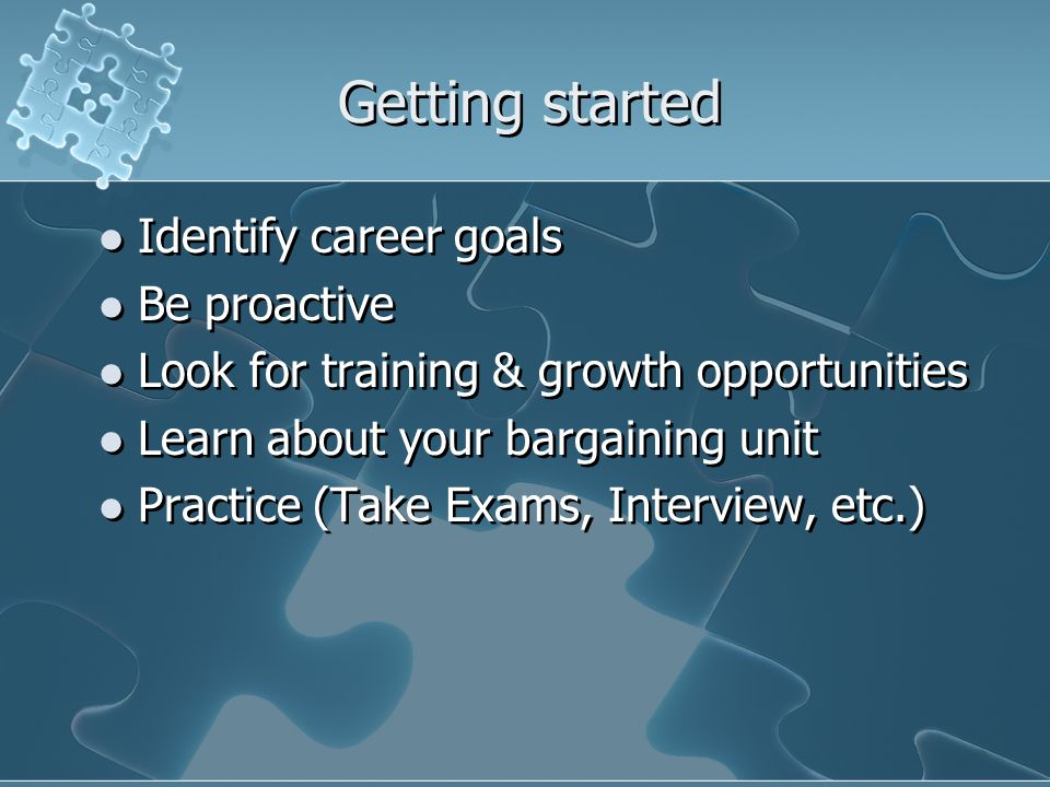 Getting started Identify career goals Be proactive Look for training & growth opportunities Learn about your bargaining unit Practice (Take Exams, Interview, etc.) Identify career goals Be proactive Look for training & growth opportunities Learn about your bargaining unit Practice (Take Exams, Interview, etc.)