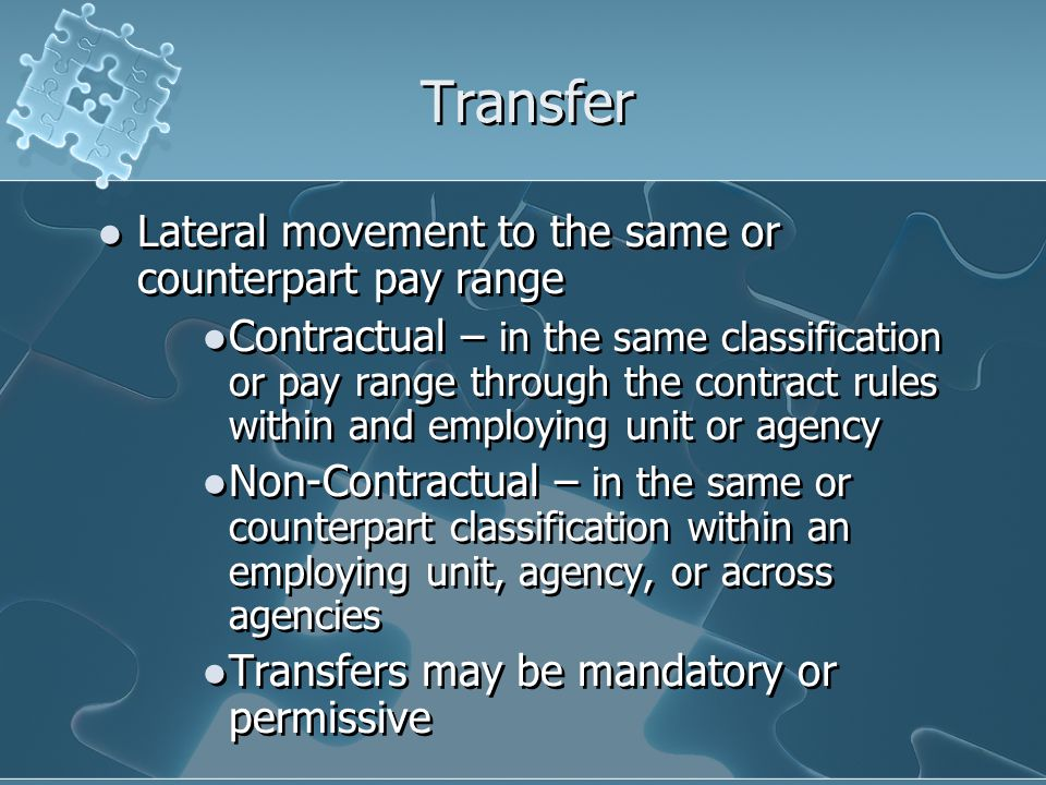 Transfer Lateral movement to the same or counterpart pay range Contractual – in the same classification or pay range through the contract rules within and employing unit or agency Non-Contractual – in the same or counterpart classification within an employing unit, agency, or across agencies Transfers may be mandatory or permissive Lateral movement to the same or counterpart pay range Contractual – in the same classification or pay range through the contract rules within and employing unit or agency Non-Contractual – in the same or counterpart classification within an employing unit, agency, or across agencies Transfers may be mandatory or permissive
