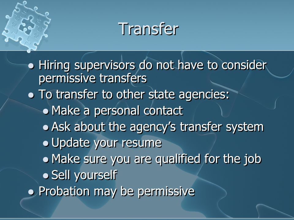 Transfer Hiring supervisors do not have to consider permissive transfers To transfer to other state agencies: Make a personal contact Ask about the agency's transfer system Update your resume Make sure you are qualified for the job Sell yourself Probation may be permissive Hiring supervisors do not have to consider permissive transfers To transfer to other state agencies: Make a personal contact Ask about the agency's transfer system Update your resume Make sure you are qualified for the job Sell yourself Probation may be permissive
