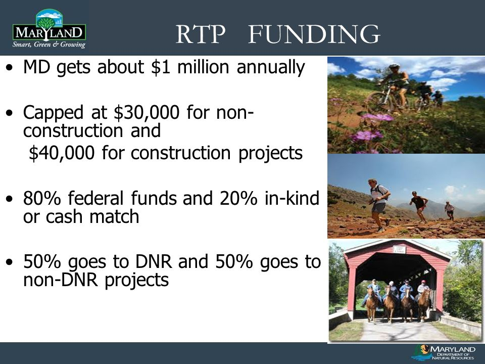 RTP FUNDING MD gets about $1 million annually Capped at $30,000 for non- construction and $40,000 for construction projects 80% federal funds and 20% in-kind or cash match 50% goes to DNR and 50% goes to non-DNR projects
