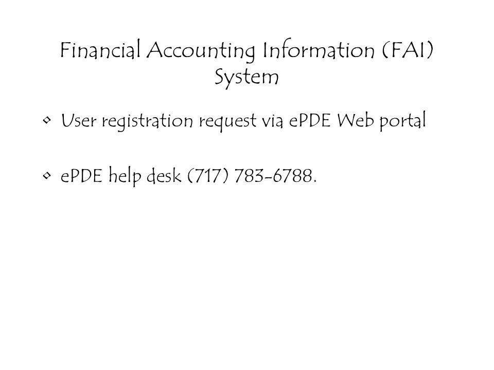 Financial Accounting Information (FAI) System User registration request via ePDE Web portal ePDE help desk (717) 783-6788.