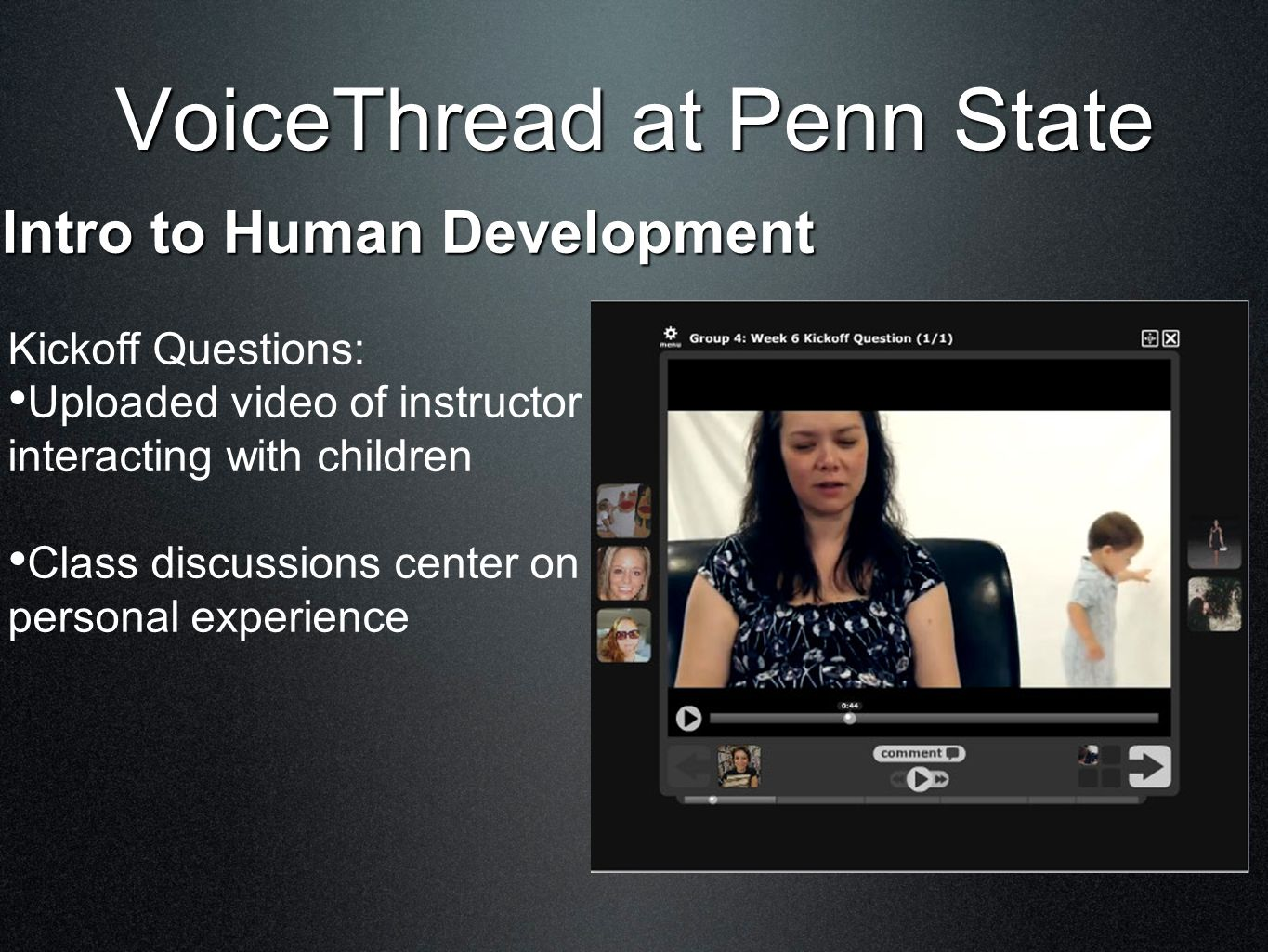 VoiceThread at Penn State Intro to Human Development Kickoff Questions: Uploaded video of instructor interacting with children Class discussions center on personal experience