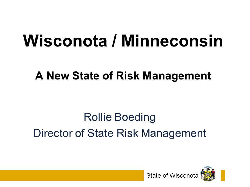 Wisconota / Minneconsin A New State of Risk Management State of Wisconota Rollie Boeding Director of State Risk Management