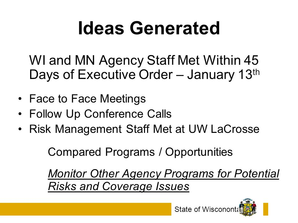Ideas Generated WI and MN Agency Staff Met Within 45 Days of Executive Order – January 13 th Face to Face Meetings Follow Up Conference Calls Risk Management Staff Met at UW LaCrosse Compared Programs / Opportunities Monitor Other Agency Programs for Potential Risks and Coverage Issues State of Wiscononta