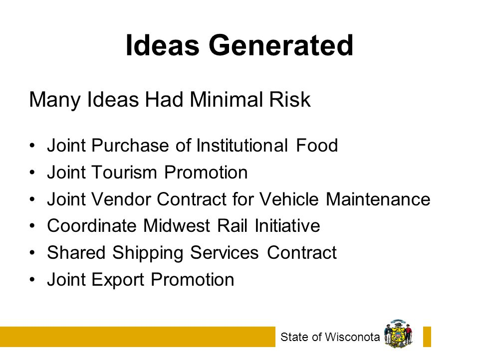 Ideas Generated Many Ideas Had Minimal Risk Joint Purchase of Institutional Food Joint Tourism Promotion Joint Vendor Contract for Vehicle Maintenance Coordinate Midwest Rail Initiative Shared Shipping Services Contract Joint Export Promotion State of Wisconota