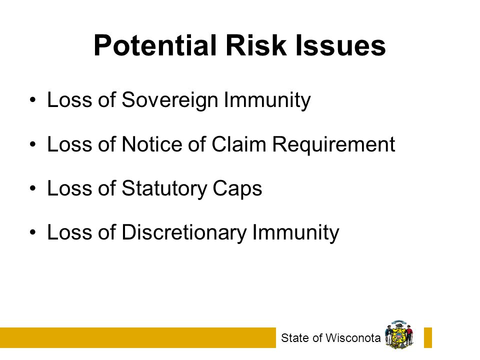 Potential Risk Issues Loss of Sovereign Immunity Loss of Notice of Claim Requirement Loss of Statutory Caps Loss of Discretionary Immunity State of Wisconota