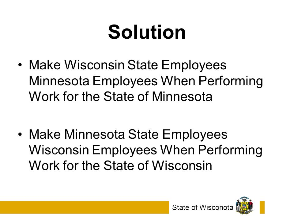 Solution Make Wisconsin State Employees Minnesota Employees When Performing Work for the State of Minnesota Make Minnesota State Employees Wisconsin Employees When Performing Work for the State of Wisconsin State of Wisconota