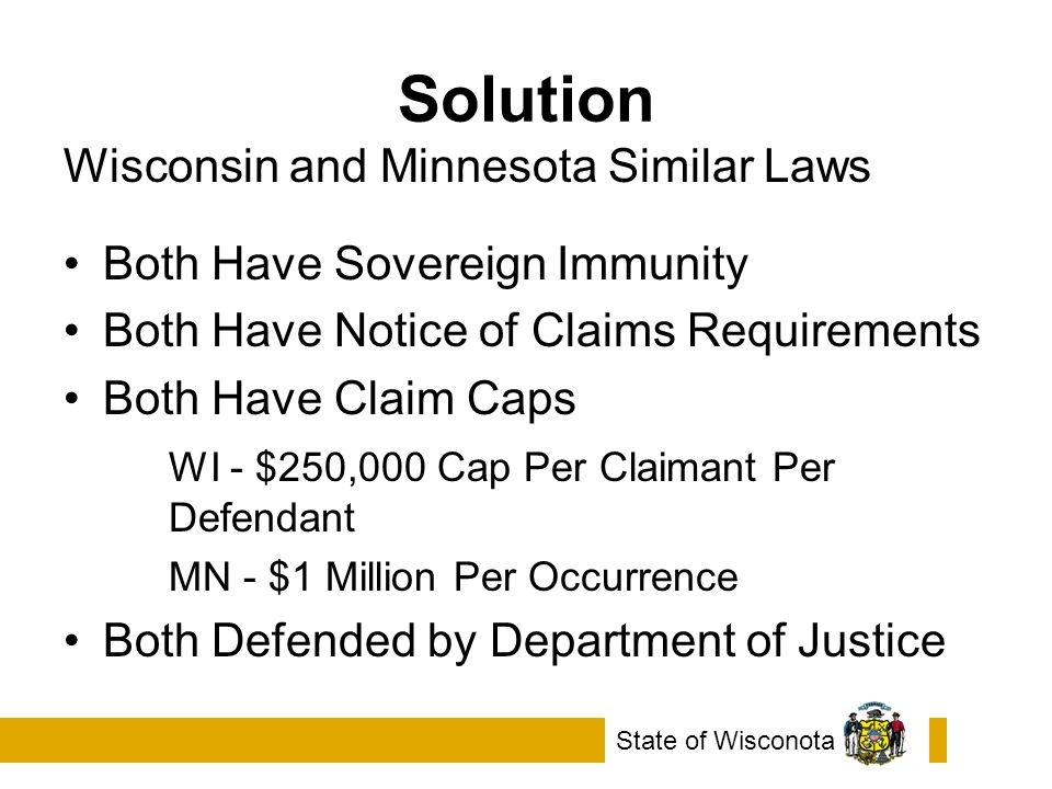 Solution Wisconsin and Minnesota Similar Laws Both Have Sovereign Immunity Both Have Notice of Claims Requirements Both Have Claim Caps WI - $250,000 Cap Per Claimant Per Defendant MN - $1 Million Per Occurrence Both Defended by Department of Justice State of Wisconota
