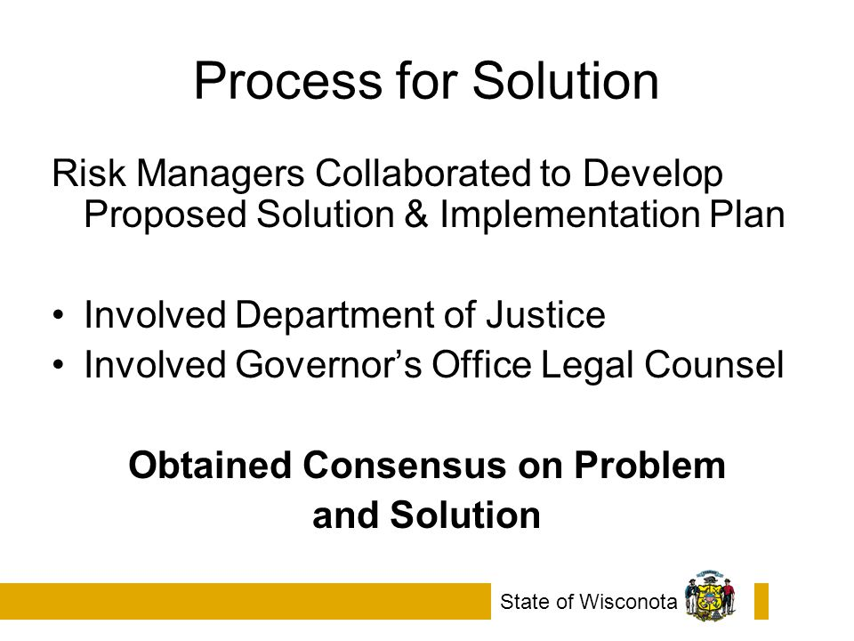 Process for Solution Risk Managers Collaborated to Develop Proposed Solution & Implementation Plan Involved Department of Justice Involved Governor's Office Legal Counsel Obtained Consensus on Problem and Solution State of Wisconota