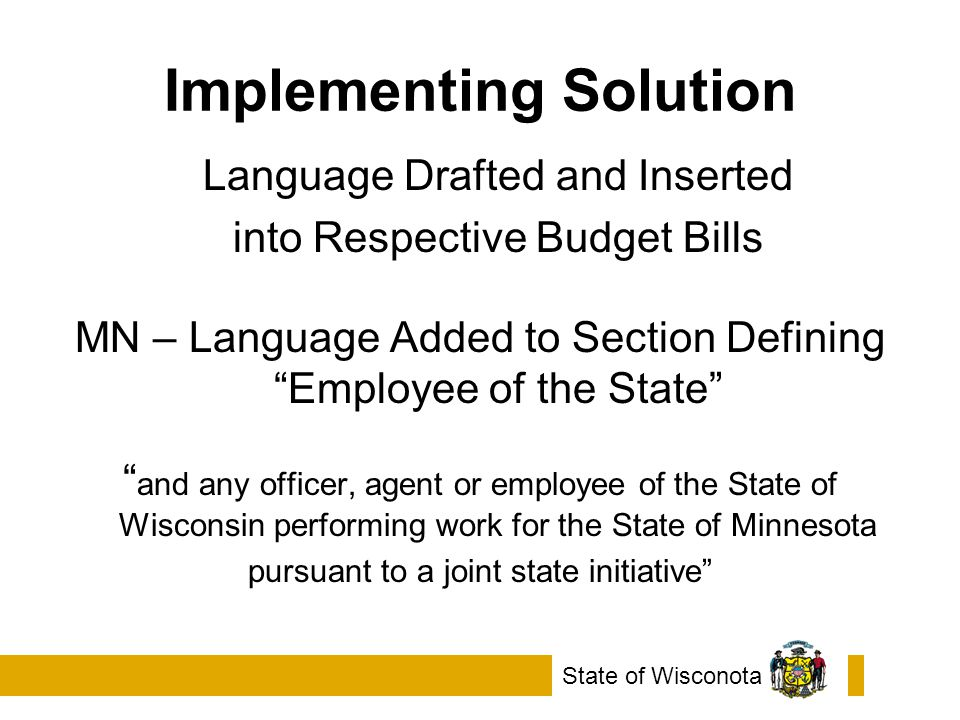 Implementing Solution Language Drafted and Inserted into Respective Budget Bills MN – Language Added to Section Defining Employee of the State and any officer, agent or employee of the State of Wisconsin performing work for the State of Minnesota pursuant to a joint state initiative State of Wisconota