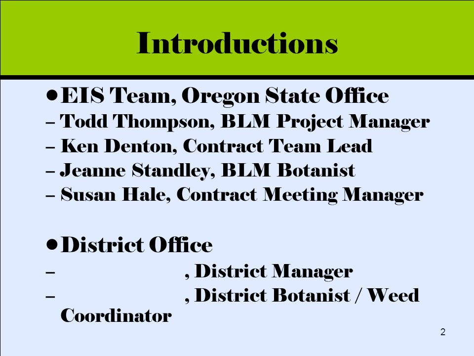 Click to edit Master title style 2 Introductions EIS Team, Oregon State Office –Todd Thompson, BLM Project Manager –Ken Denton, Contract Team Lead –Jeanne Standley, BLM Botanist –Susan Hale, Contract Meeting Manager District Office –, District Manager –, District Botanist / Weed Coordinator