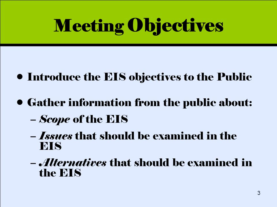 Click to edit Master title style 3 Meeting Objectives Introduce the EIS objectives to the Public Gather information from the public about: –Scope of the EIS –Issues that should be examined in the EIS –Alternatives that should be examined in the EIS