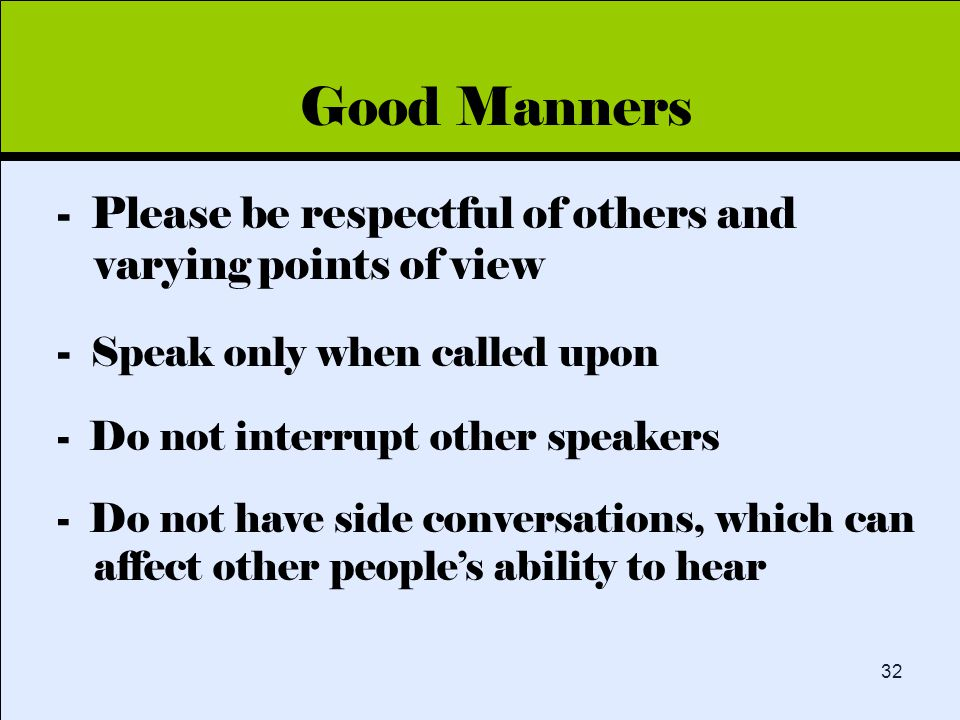 Click to edit Master title style 32 Good Manners - Please be respectful of others and varying points of view - Speak only when called upon - Do not interrupt other speakers - Do not have side conversations, which can affect other people's ability to hear