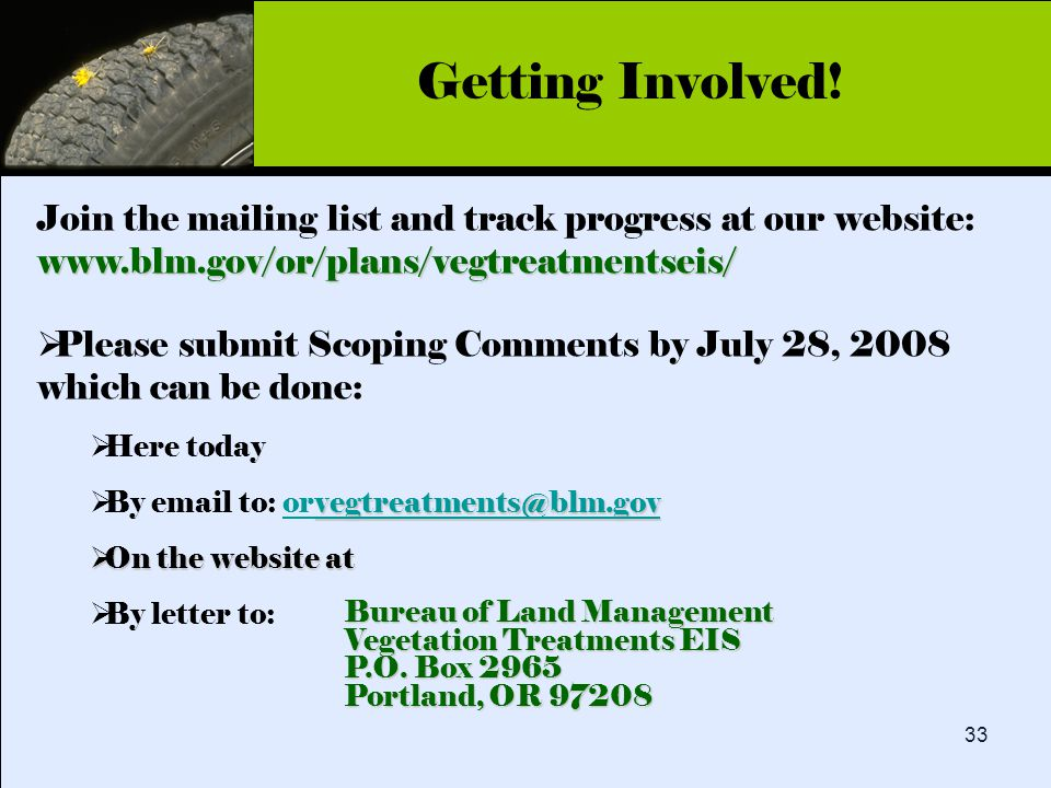 Click to edit Master title style 33 www.blm.gov/or/plans/vegtreatmentseis/ Join the mailing list and track progress at our website: www.blm.gov/or/plans/vegtreatmentseis/  Please submit Scoping Comments by July 28, 2008 which can be done:  Here today vegtreatments@blm.gov vegtreatments@blm.gov  By email to: orvegtreatments@blm.govorvegtreatments@blm.gov  On the website at  By letter to: Getting Involved.