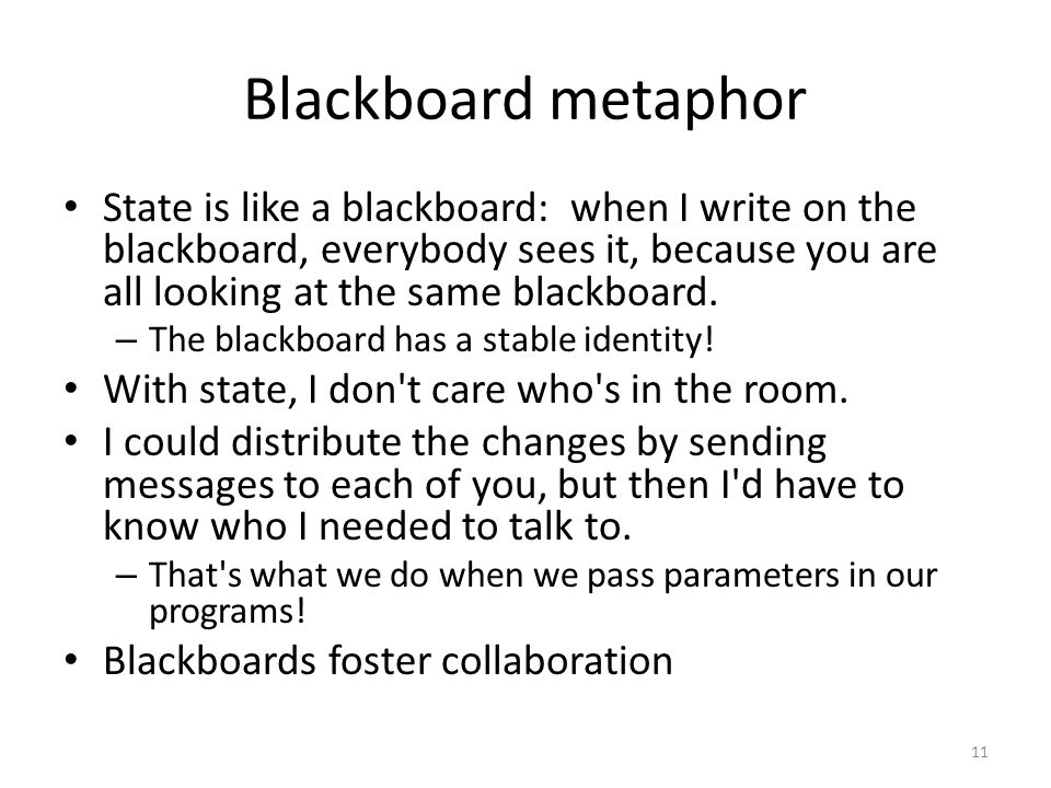 Blackboard metaphor State is like a blackboard: when I write on the blackboard, everybody sees it, because you are all looking at the same blackboard.
