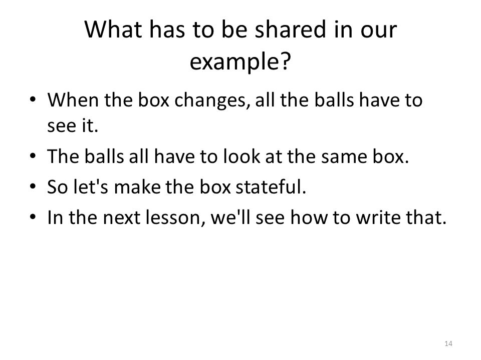What has to be shared in our example. When the box changes, all the balls have to see it.
