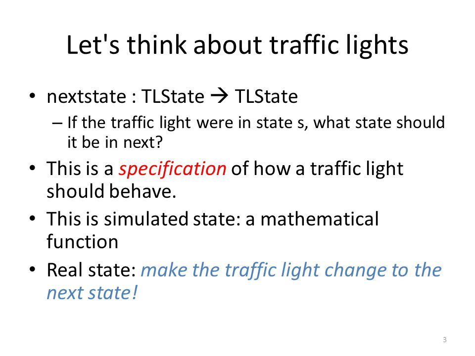 Let s think about traffic lights nextstate : TLState  TLState – If the traffic light were in state s, what state should it be in next.