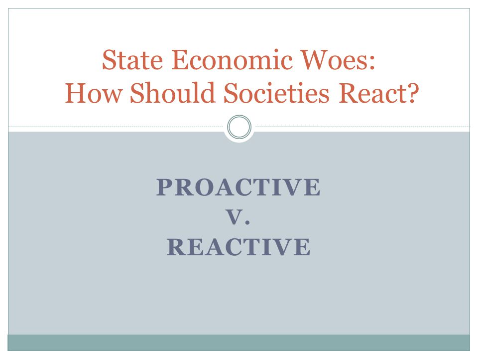 PROACTIVE V. REACTIVE State Economic Woes: How Should Societies React