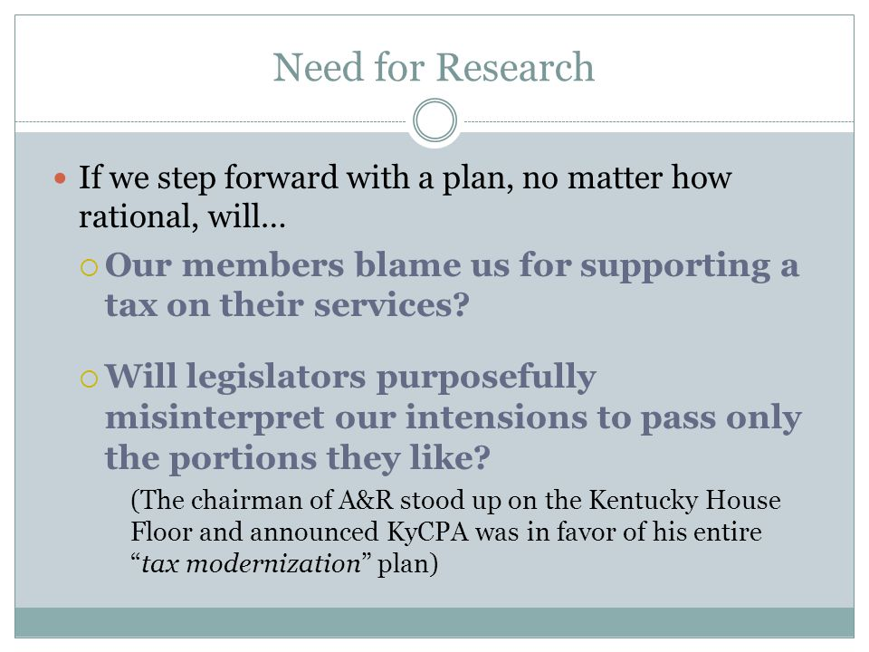 Need for Research If we step forward with a plan, no matter how rational, will…  Our members blame us for supporting a tax on their services.