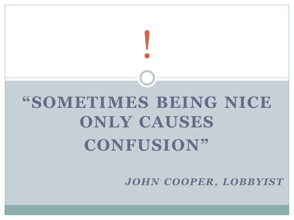 SOMETIMES BEING NICE ONLY CAUSES CONFUSION JOHN COOPER, LOBBYIST !