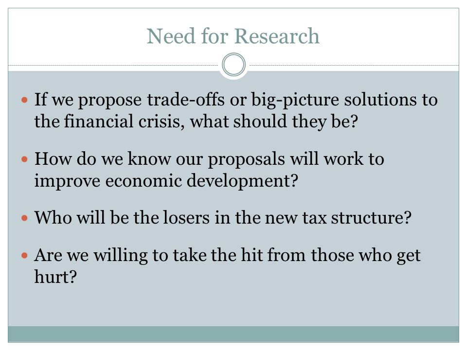 Need for Research If we propose trade-offs or big-picture solutions to the financial crisis, what should they be.