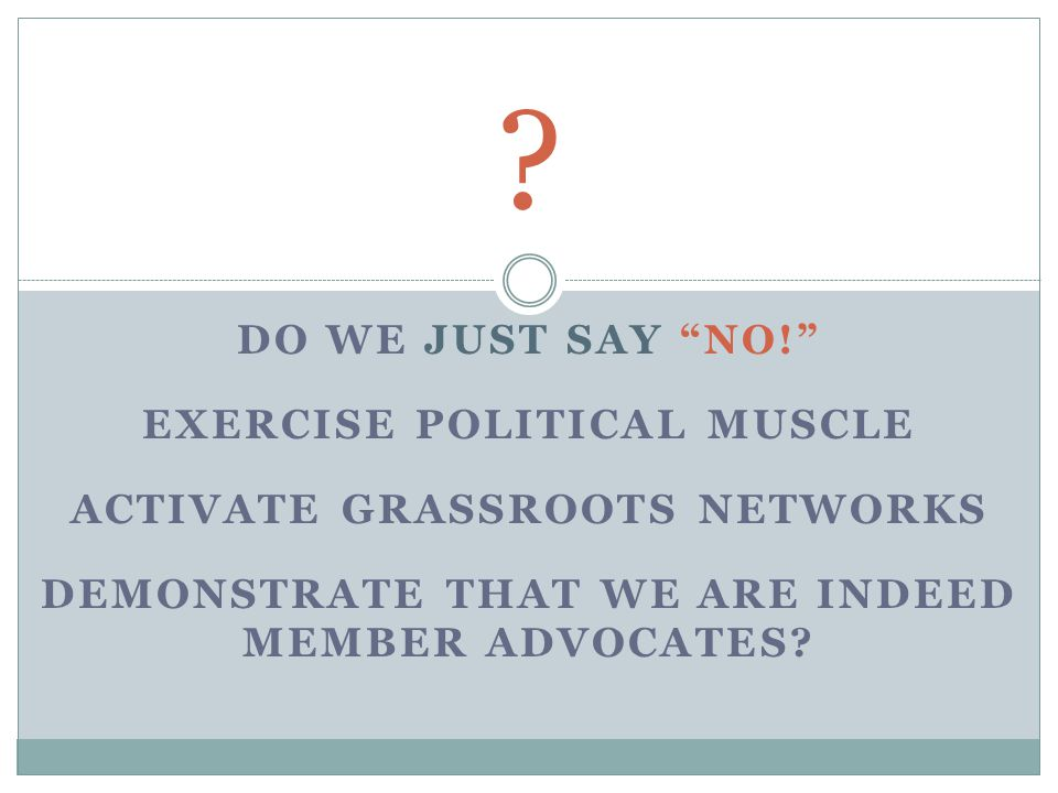 DO WE JUST SAY NO! EXERCISE POLITICAL MUSCLE ACTIVATE GRASSROOTS NETWORKS DEMONSTRATE THAT WE ARE INDEED MEMBER ADVOCATES.