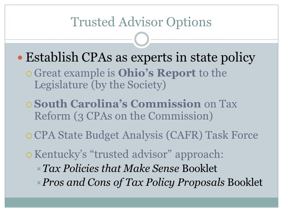 Trusted Advisor Options Establish CPAs as experts in state policy  Great example is Ohio's Report to the Legislature (by the Society)  South Carolina's Commission on Tax Reform (3 CPAs on the Commission)  CPA State Budget Analysis (CAFR) Task Force  Kentucky's trusted advisor approach:  Tax Policies that Make Sense Booklet  Pros and Cons of Tax Policy Proposals Booklet