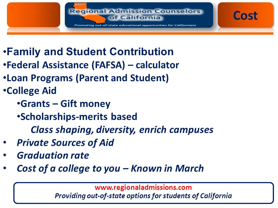 Cost Family and Student Contribution Federal Assistance (FAFSA) – calculator Loan Programs (Parent and Student) College Aid Grants – Gift money Scholarships-merits based Class shaping, diversity, enrich campuses Private Sources of Aid Graduation rate Cost of a college to you – Known in March www.regionaladmissions.com Providing out-of-state options for students of California