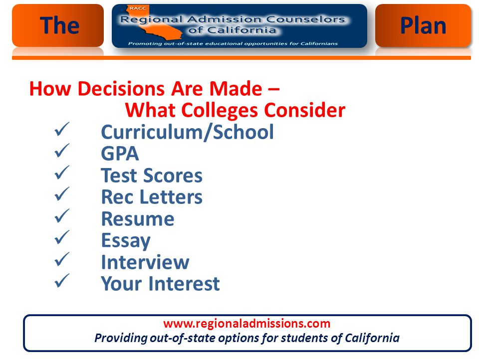 How Decisions Are Made – What Colleges Consider Curriculum/School GPA Test Scores Rec Letters Resume Essay Interview Your Interest ThePlan www.regionaladmissions.com Providing out-of-state options for students of California