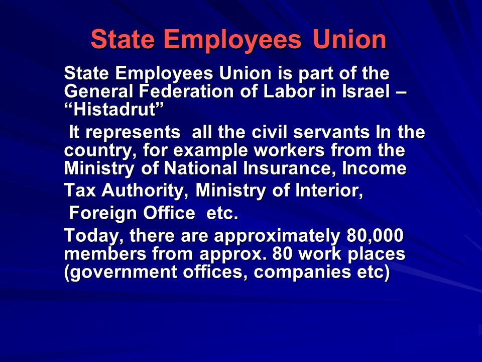 State Employees Union is part of the General Federation of Labor in Israel – Histadrut It represents all the civil servants In the country, for example workers from the Ministry of National Insurance, Income Tax Authority, Ministry of Interior, Foreign Office etc.