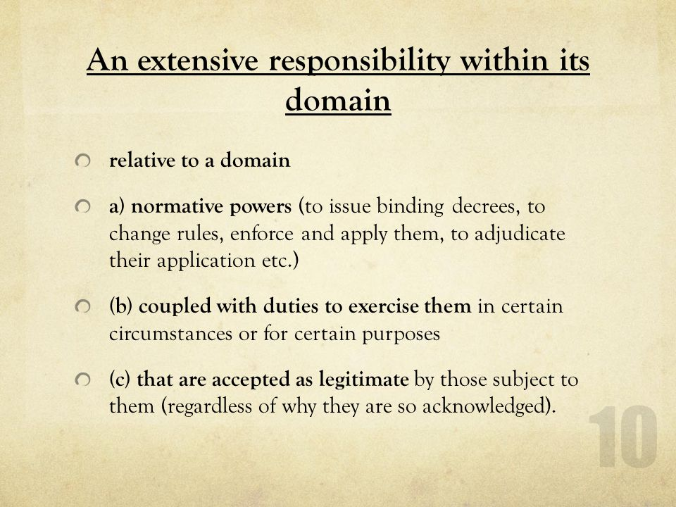 An extensive responsibility within its domain relative to a domain a) normative powers (to issue binding decrees, to change rules, enforce and apply them, to adjudicate their application etc.) (b) coupled with duties to exercise them in certain circumstances or for certain purposes (c) that are accepted as legitimate by those subject to them (regardless of why they are so acknowledged).