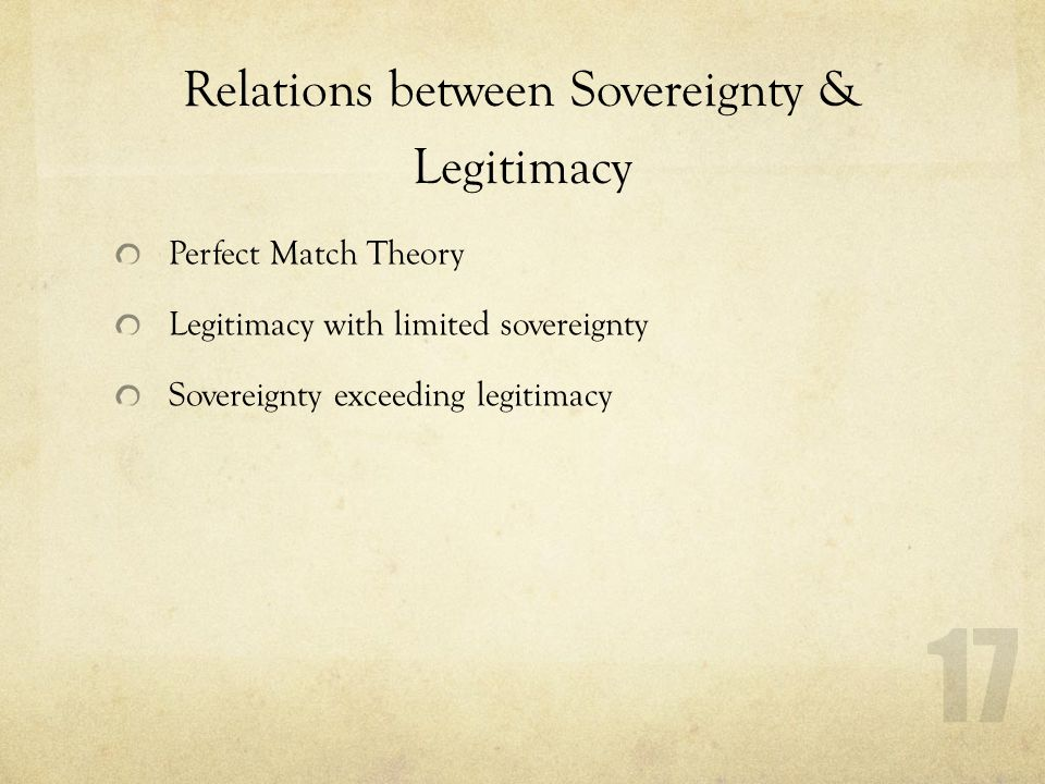 Relations between Sovereignty & Legitimacy Perfect Match Theory Legitimacy with limited sovereignty Sovereignty exceeding legitimacy 17