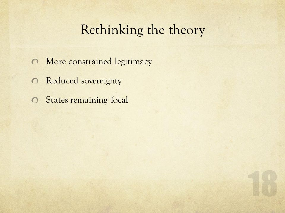 Rethinking the theory More constrained legitimacy Reduced sovereignty States remaining focal 18