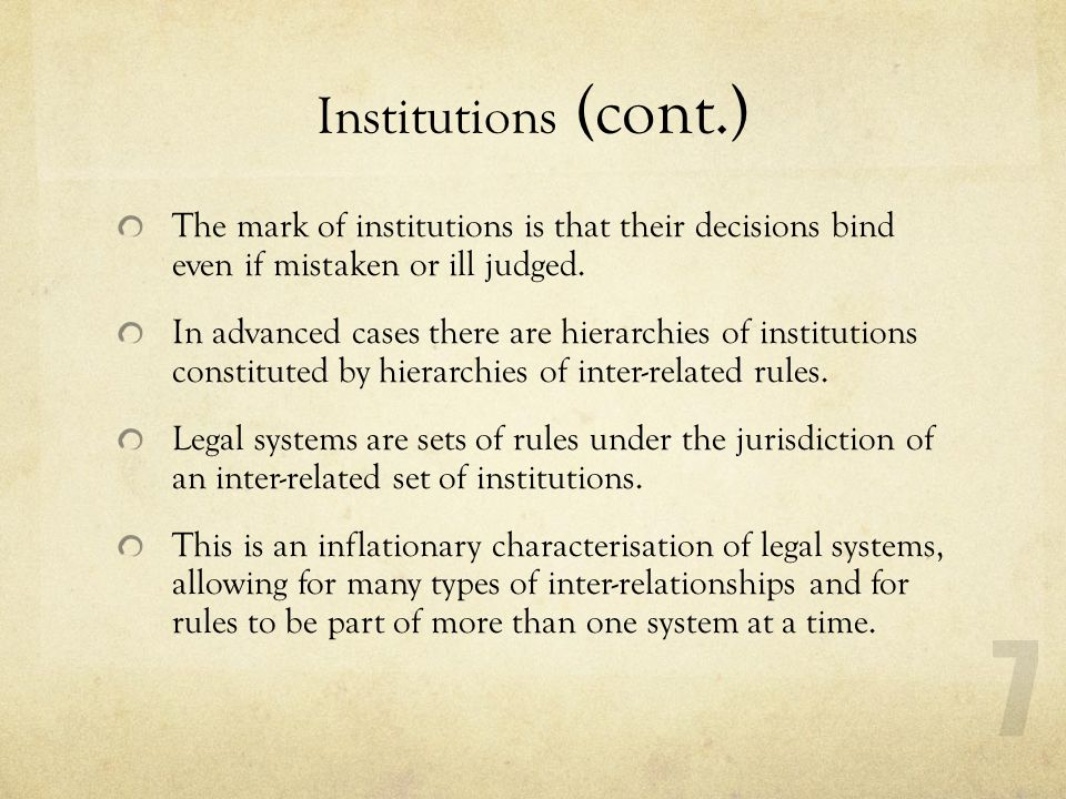 Institutions (cont.) The mark of institutions is that their decisions bind even if mistaken or ill judged.