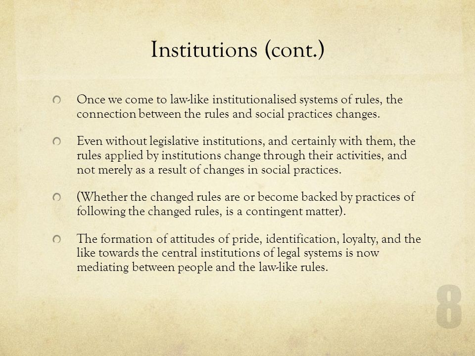 Institutions (cont.) Once we come to law-like institutionalised systems of rules, the connection between the rules and social practices changes.
