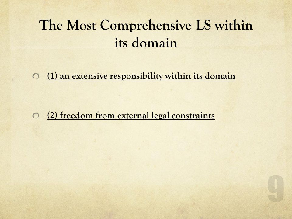 The Most Comprehensive LS within its domain (1) an extensive responsibility within its domain (2) freedom from external legal constraints 9