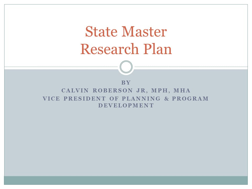 BY CALVIN ROBERSON JR, MPH, MHA VICE PRESIDENT OF PLANNING & PROGRAM DEVELOPMENT State Master Research Plan