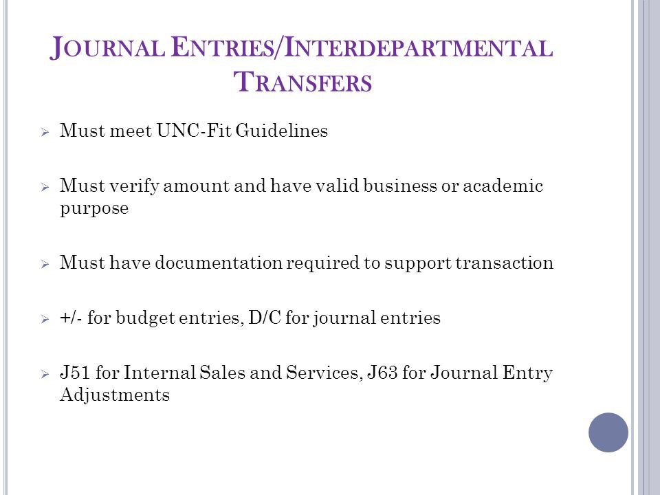 J OURNAL E NTRIES /I NTERDEPARTMENTAL T RANSFERS  Must meet UNC-Fit Guidelines  Must verify amount and have valid business or academic purpose  Must have documentation required to support transaction  +/- for budget entries, D/C for journal entries  J51 for Internal Sales and Services, J63 for Journal Entry Adjustments