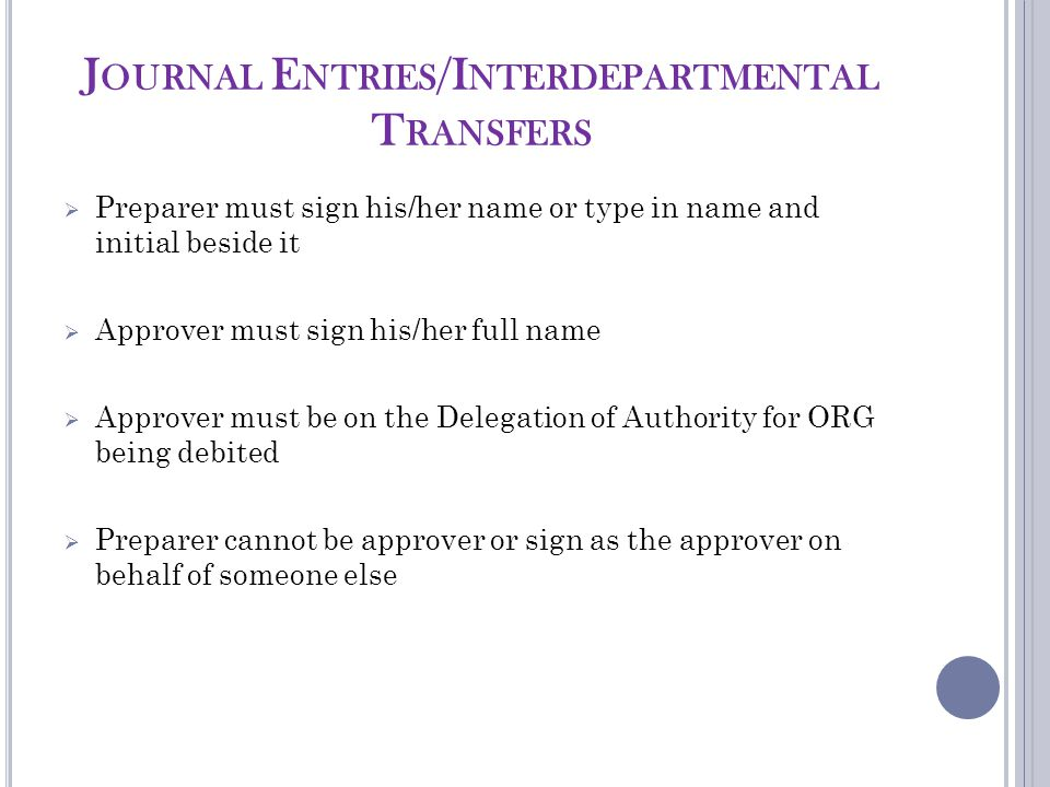 J OURNAL E NTRIES /I NTERDEPARTMENTAL T RANSFERS  Preparer must sign his/her name or type in name and initial beside it  Approver must sign his/her full name  Approver must be on the Delegation of Authority for ORG being debited  Preparer cannot be approver or sign as the approver on behalf of someone else