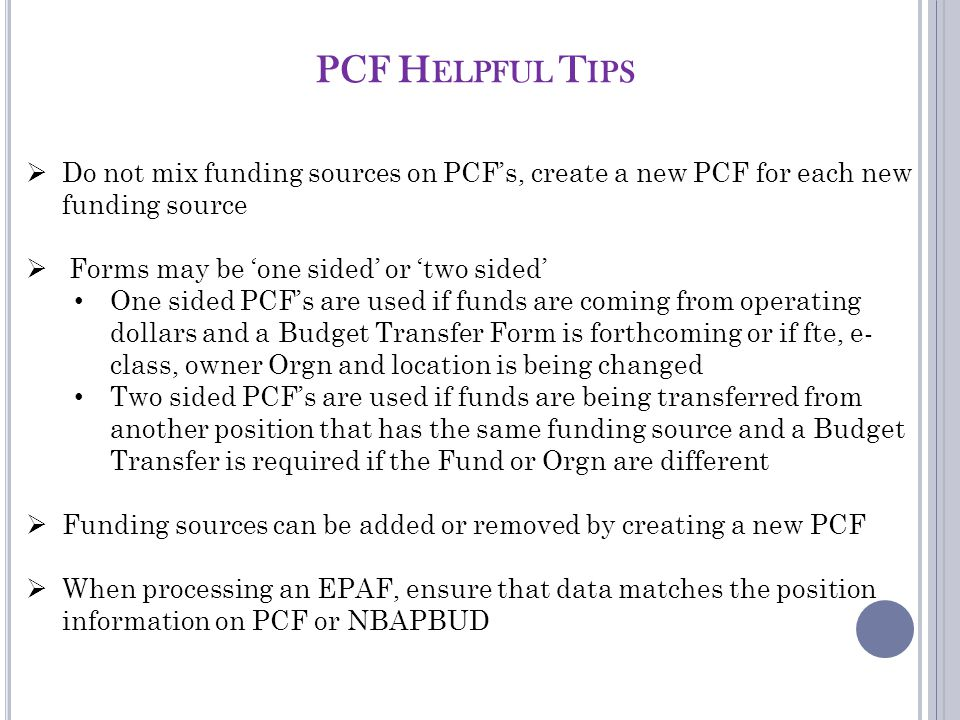 PCF H ELPFUL T IPS  Do not mix funding sources on PCF's, create a new PCF for each new funding source  Forms may be 'one sided' or 'two sided' One sided PCF's are used if funds are coming from operating dollars and a Budget Transfer Form is forthcoming or if fte, e- class, owner Orgn and location is being changed Two sided PCF's are used if funds are being transferred from another position that has the same funding source and a Budget Transfer is required if the Fund or Orgn are different  Funding sources can be added or removed by creating a new PCF  When processing an EPAF, ensure that data matches the position information on PCF or NBAPBUD