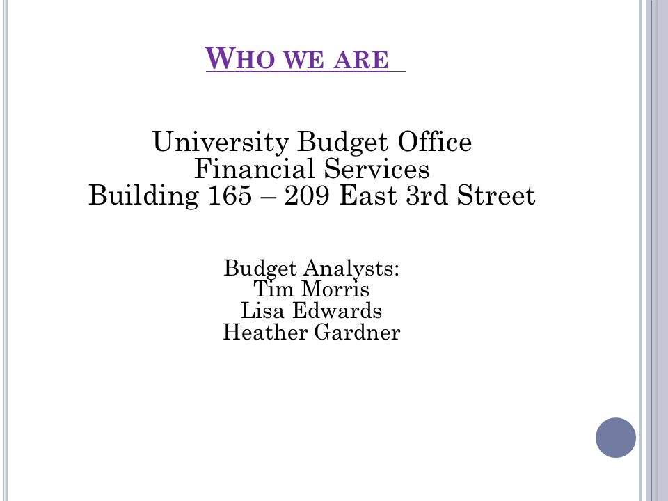 W HO WE ARE University Budget Office Financial Services Building 165 – 209 East 3rd Street Budget Analysts: Tim Morris Lisa Edwards Heather Gardner