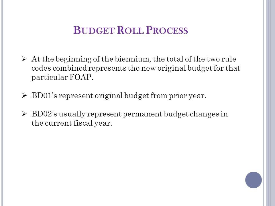 B UDGET R OLL P ROCESS  At the beginning of the biennium, the total of the two rule codes combined represents the new original budget for that particular FOAP.