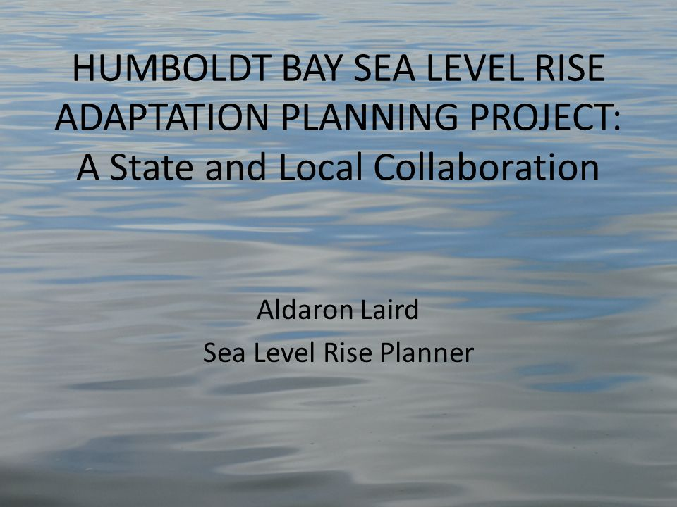 HUMBOLDT BAY SEA LEVEL RISE ADAPTATION PLANNING PROJECT: A State and Local Collaboration Aldaron Laird Sea Level Rise Planner