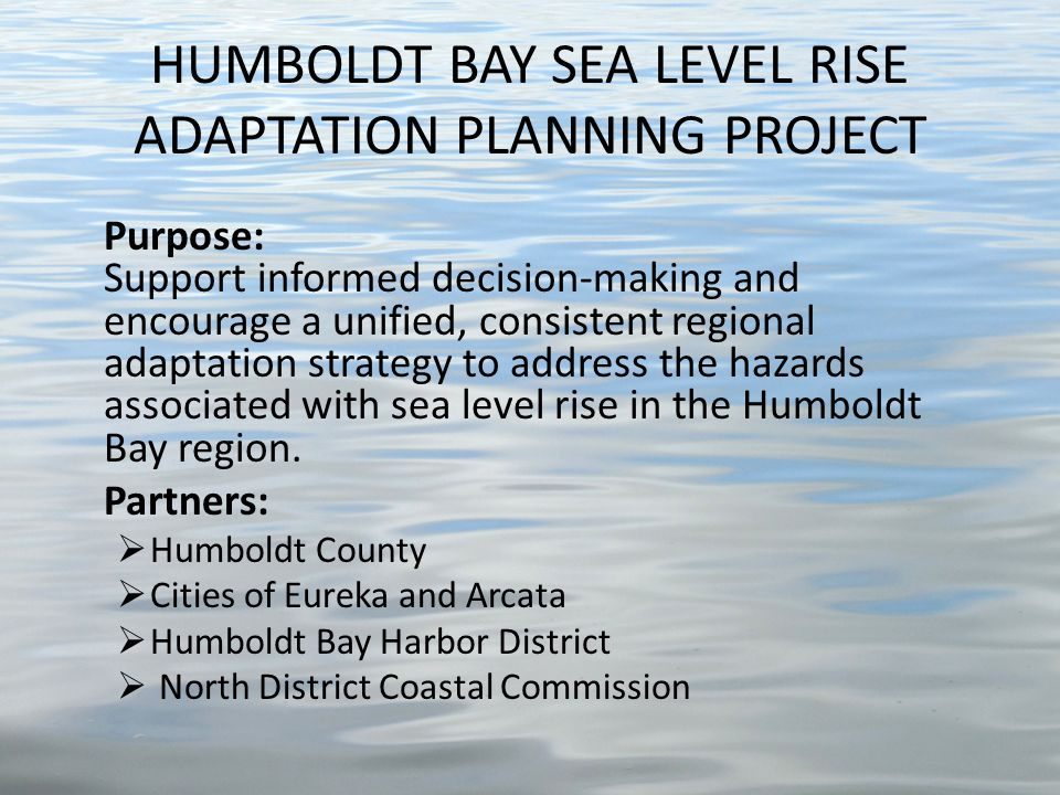 Purpose: Support informed decision-making and encourage a unified, consistent regional adaptation strategy to address the hazards associated with sea level rise in the Humboldt Bay region.