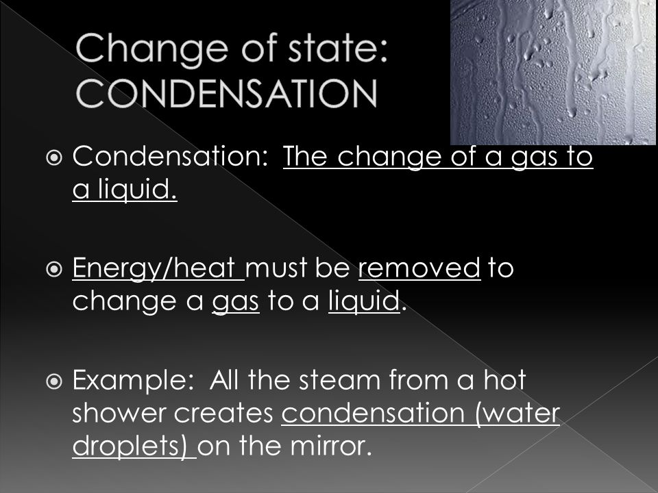  Condensation: The change of a gas to a liquid.