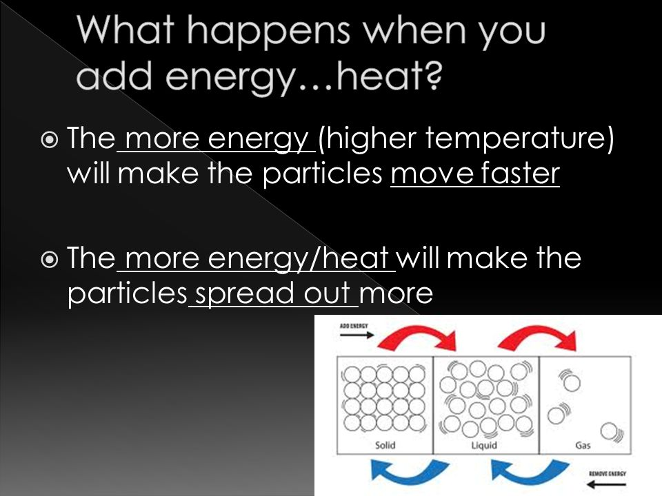 The more energy (higher temperature) will make the particles move faster  The more energy/heat will make the particles spread out more