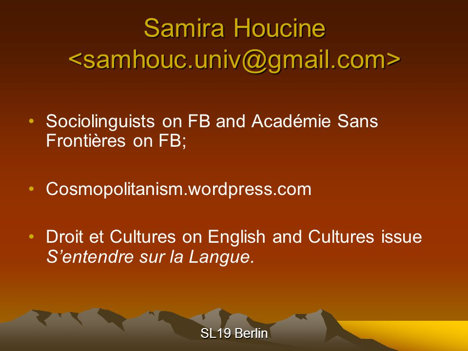 SL19 Berlin Samira Houcine Samira Houcine Sociolinguists on FB and Académie Sans Frontières on FB; Cosmopolitanism.wordpress.com Droit et Cultures on English and Cultures issue S'entendre sur la Langue.