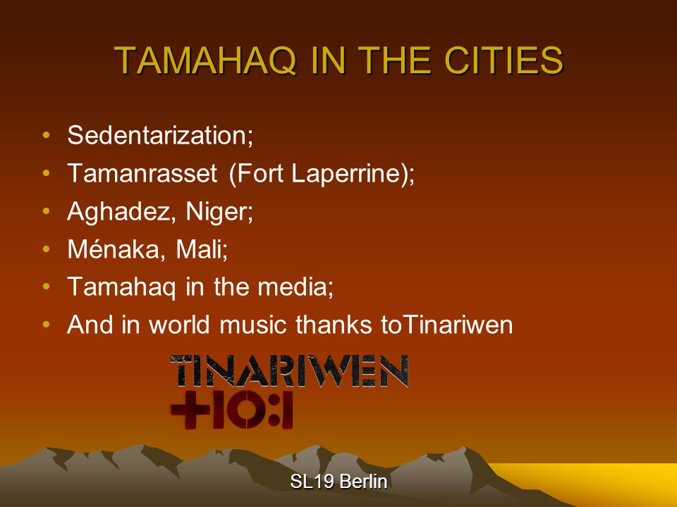 SL19 Berlin TAMAHAQ IN THE CITIES Sedentarization; Tamanrasset (Fort Laperrine); Aghadez, Niger; Ménaka, Mali; Tamahaq in the media; And in world music thanks toTinariwen