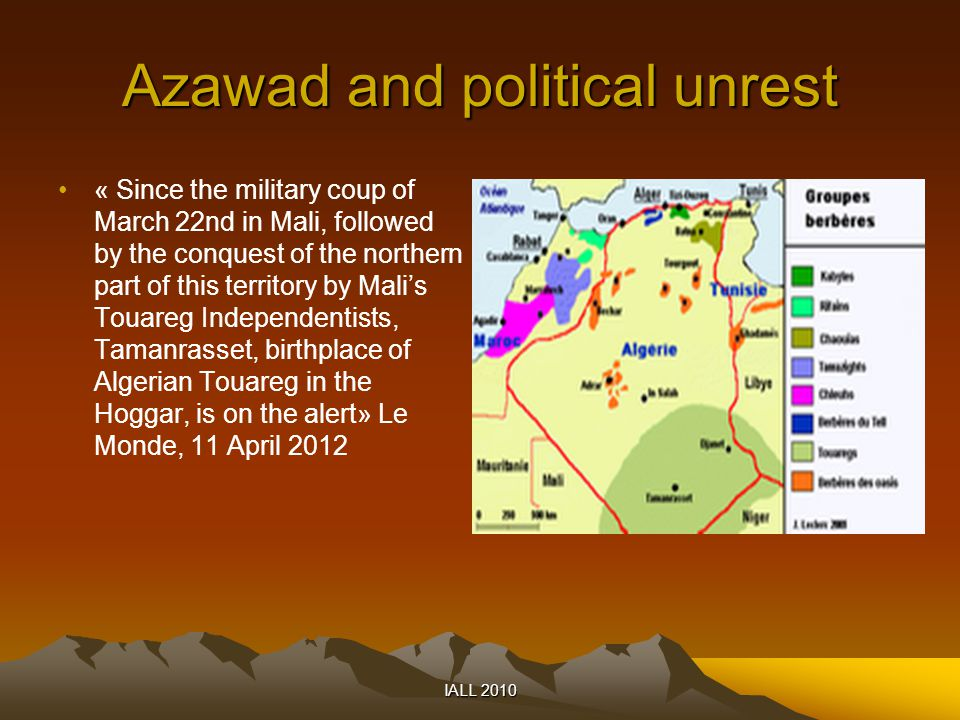 Azawad and political unrest « Since the military coup of March 22nd in Mali, followed by the conquest of the northern part of this territory by Mali's Touareg Independentists, Tamanrasset, birthplace of Algerian Touareg in the Hoggar, is on the alert» Le Monde, 11 April 2012 IALL 2010